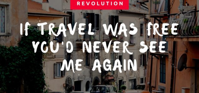 If Travel Was Free You'd Never See Me Again